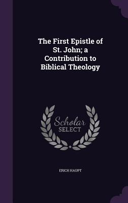 The First Epistle of St. John; A Contribution to Biblical Theology - Haupt, Erich