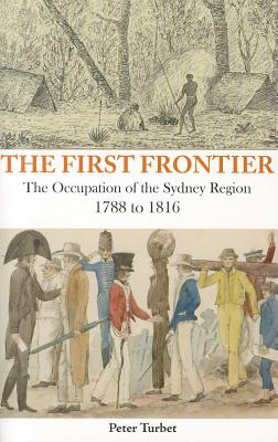 The First Frontier: The Occupation of the Sydney Region 1788-1816 - Turbet, Peter