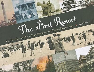 The First Resort: Fun, Sun, Fire and War in Cape May, America's Original Seaside Town - Miller, Ben