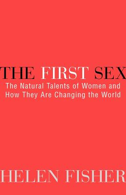 The First Sex: The Natural Talents of Women and How They Are Changing the World - Fisher, Helen E, Ph.D.