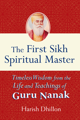 The First Sikh Spiritual Master: Timeless Wisdom from the Life and Teachings of Guru Nanak - Dhillon, Harish
