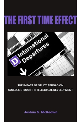 The First Time Effect: The Impact of Study Abroad on College Student Intellectual Development - McKeown, Joshua S