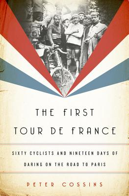 The First Tour de France: Sixty Cyclists and Nineteen Days of Daring on the Road to Paris - Cossins, Peter