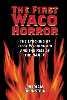 The First Waco Horror: The Lynching of Jesse Washington and the Rise of the NAACP - Bernstein, Patricia