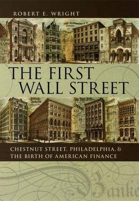 The First Wall Street: Chestnut Street, Philadelphia, and the Birth of American Finance - Wright, Robert E
