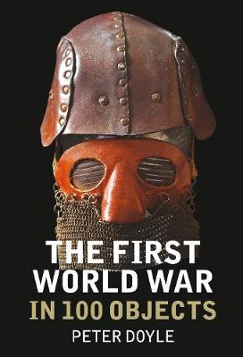 The First World War in 100 Objects - Doyle, Peter