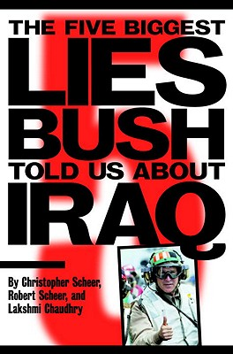 The Five Biggest Lies Bush Told Us about Iraq - Scheer, Christopher, and Chaudry, Lakshmi, and Scheer, Robert