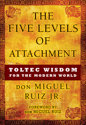 The Five Levels of Attachment: Toltec Wisdom for the Modern World - Ruiz Jr, Don Miguel, and Ruiz, Miguel, and Ruiz, Don Miguel (Foreword by)