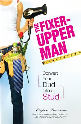 The Fixer-Upper Man: Convert Your Dud Into a Stud - Lawrence, Cooper