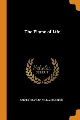 The Flame of Life - D'Annunzio, Gabriele, and Sindici, Magda