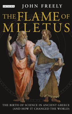 The Flame of Miletus: The Birth of Science in Ancient Greece (and How It Changed the World) - Freely, John, Professor