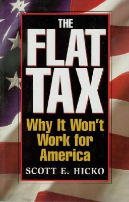 The Flat Tax: Why It Won't Work for America - Hicko, Scott E