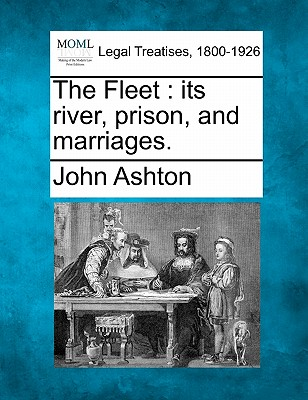 The Fleet: Its River, Prison, and Marriages. - Ashton, John