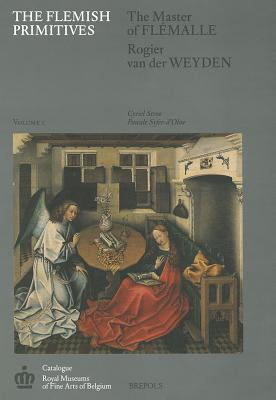 The Flemish Primitives I: The Master of Flemalle and Rogier Van Der Weyden Groups - Mus Ees Royaux Des Beaux-Arts De Belgique, and Stroo, C