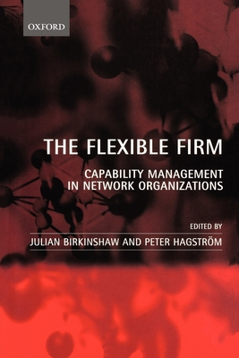 The Flexible Firm: Capability Management in Network Organizations - Birkinshaw, Julian (Editor), and Hagstrom, Peter (Editor)