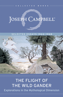 The Flight of the Wild Gander: Explorations in the Mythological Dimension -- Selected Essays 1944-1968 - Campbell, Joseph