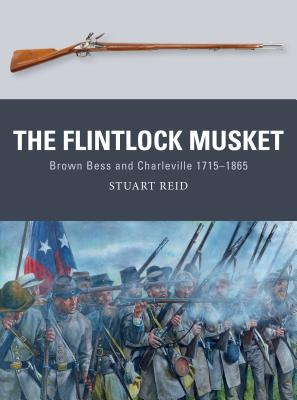 The Flintlock Musket: Brown Bess and Charleville 1715-1865 - Reid, Stuart