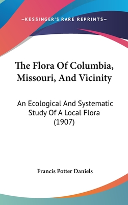 The Flora of Columbia, Missouri, and Vicinity: An Ecological and Systematic Study of a Local Flora (1907) - Daniels, Francis Potter