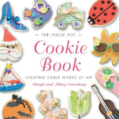 The Flour Pot Cookie Book: Creating Edible Works of Art - Greenberg, Margie, and Greenberg, Abbey