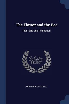 The Flower and the Bee: Plant Life and Pollination - Lovell, John Harvey