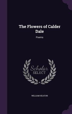 The Flowers of Calder Dale: Poems - Heaton, William