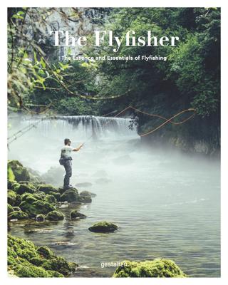 The Fly Fisher: The Essence and Essentials of Flyfishing - Struben, Thorsten (Editor), and Blumentritt, Jan (Editor)