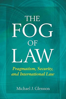The Fog of Law: Pragmatism, Security, and International Law - Glennon, Michael