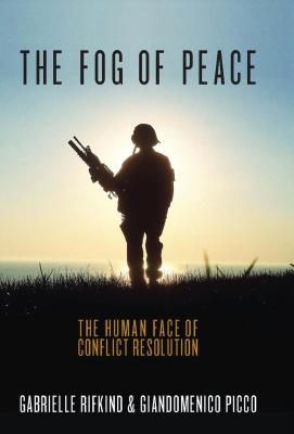 The Fog of Peace: The Human Face of Conflict Resolution - Picco, Giandomenico, and Rifkind, Gabrielle
