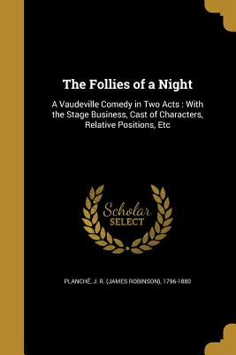 The Follies of a Night: A Vaudeville Comedy in Two Acts: With the Stage Business, Cast of Characters, Relative Positions, Etc - Planche, J R (James Robinson) 1796-1 (Creator)