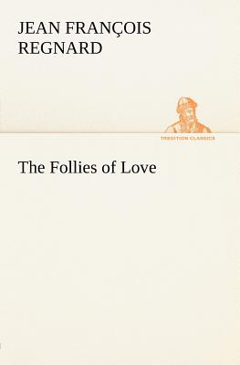 The Follies of Love - Regnard, Jean Francois