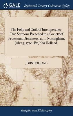 The Folly and Guilt of Intemperance. Two Sermons Preached to a Society of Protestant Dissenters, at ... Nottingham, July 15, 1750. by John Holland. - Holland, John