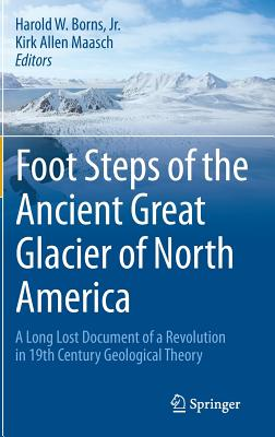 The Foot Steps of the Ancient Great Glacier of North America: A Long Lost Document of a Revolution in 19th Century Geological Theory - Borns, Harold W., Jr., and Maasch, Kirk Allen