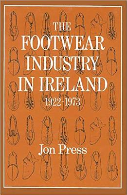 The Footwear Industry in Ireland: 1922-1973 - Press, Jon