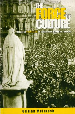 The Force of Culture: Unionist Identities in Contemporary Ireland - McIntosh, Gillian