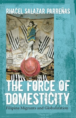 The Force of Domesticity: Filipina Migrants and Globalization - Parrenas, Rhacel Salazar