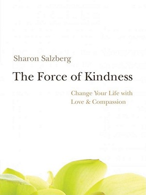 The Force of Kindness: Change Your Life with Love and Compassion - Salzberg, Sharon