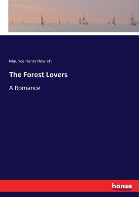The Forest Lovers: A Romance - Hewlett, Maurice Henry
