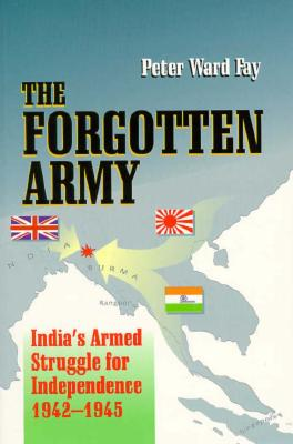 The Forgotten Army: India's Armed Struggle for Independence 1942-1945 - Fay, Peter Ward