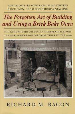 The Forgotten Art of Building and Using a Brick Bake Oven - Bacon, Richard M
