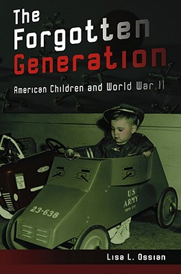 The Forgotten Generation: American Children and World War II - Ossian, Lisa L, Ms.