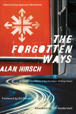 The Forgotten Ways: Reactivating Apostolic Movements - Hirsch, Alan, and Stetzer, Ed (Foreword by), and Vanderstelt, Jeff (Afterword by)
