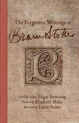 The Forgotten Writings of Bram Stoker - Stoker, Bram, and Browning, John Edgar (Editor), and Stoker, Dacre (Afterword by)