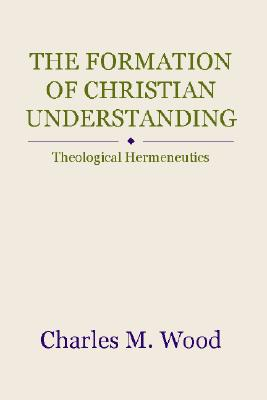 The Formation of Christian Understanding: Theological Hermeneutics - Wood, Charles M