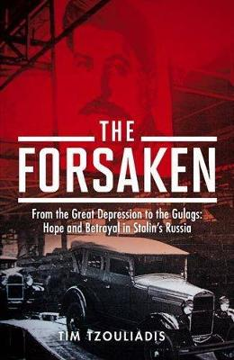 The Forsaken: From the Great Depression to the Gulags, Hope and Betrayal in Stalin's Russia - Tzouliadis, Tim
