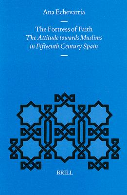 The Fortress of Faith: The Attitude Towards Muslims in Fifteenth Century Spain - Echevarria, Ana