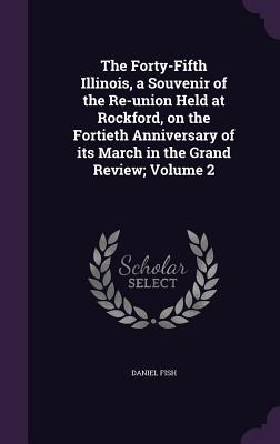 The Forty-Fifth Illinois, a Souvenir of the Re-Union Held at Rockford, on the Fortieth Anniversary of Its March in the Grand Review; Volume 2 - Fish, Daniel