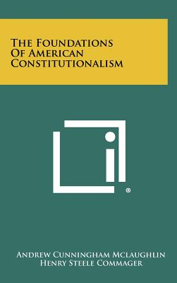 The Foundations of American Constitutionalism - McLaughlin, Andrew Cunningham, and Commager, Henry Steele (Editor)