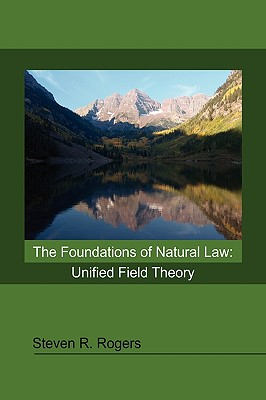 The Foundations of Natural Law: Unified Field Theory - Rogers, Steven R