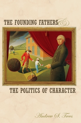 The Founding Fathers and the Politics of Character - Trees, Andrew