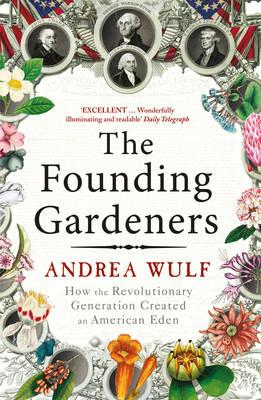 The Founding Gardeners: How the Revolutionary Generation created an American Eden - Wulf, Andrea
